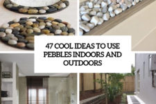 47 cool ideas to use pebbles indoors and outdoors cover